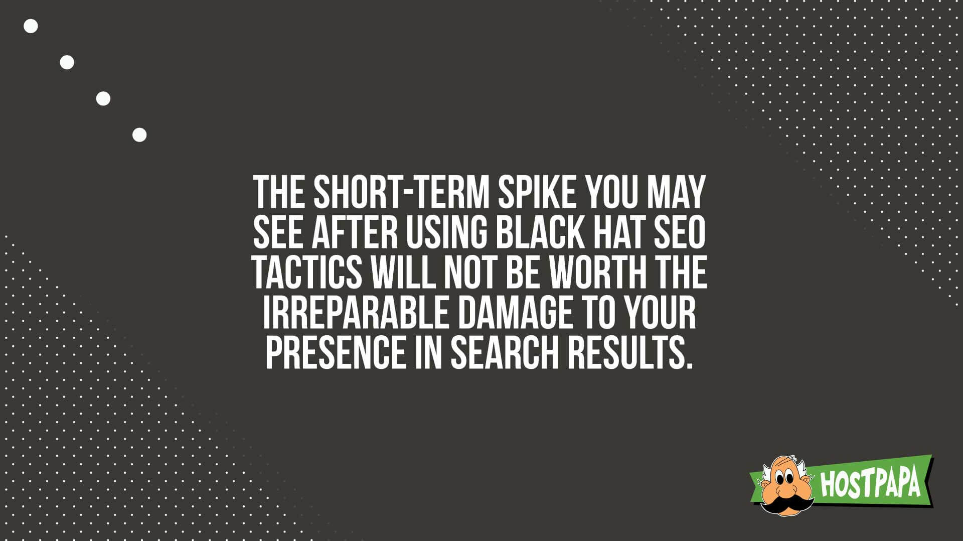 The short-term spike you may see after using black hat SEO tactics will not be worth the damage to your presence in search results