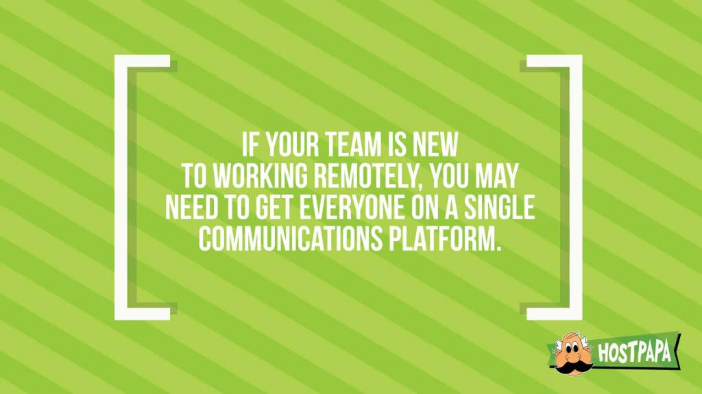 If your team is new to working remotely, you may need to get everyone on a single communications platform