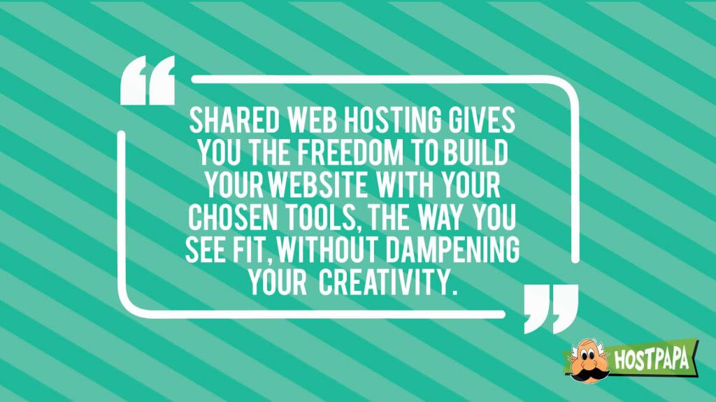 Shared web hosting gives you the freedom to build your website with your chosen tools