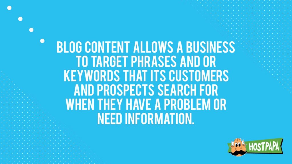 """Blog content allows a business to target phrases and or keywords that its customers and prospects search for when they have a problem or need information."""""""